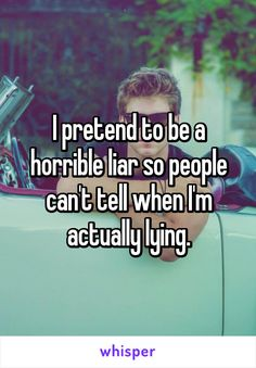 I pretend to be a horrible liar so people can't tell when I'm actually lying.