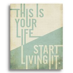 This is your life. Start living it.