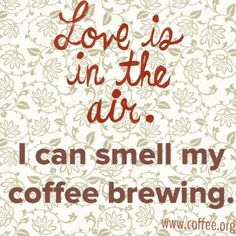 Love is in the air. I can smell my coffee brewing.