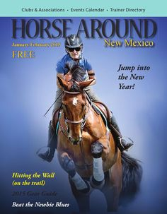 """Horse Around New Mexico Vol 3 Issue 1 January February 2015  When faced with January and the New Year, many people feel resolute. But here at Horse Around New Mexico, we feel less like making resolutions and more like dreaming. So in addition to resolving to abide by the """"Top Ten Do's and Don'ts"""" outlined in this issue, we fully intend to daydream about a ride up Jawbone Mountain or along the Trailriders Wall, and do a bit of  shopping around for the gear that we can't live without. For ..."""