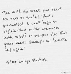 "Silver Linings Playbook. ""The world will break your heart ten ways to Sunday. That's guaranteed. I can't begin to explain that or the craziness inside myself and everyone else. But guess what? Sunday's my favorite day again."""