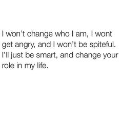 I won't change who I am, I won't get angry, and I won't be spiteful. I'll just be smart, and change your role in my life.