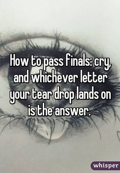 How to pass finals: cry, and whichever letter your tear drop lands on is the answer.