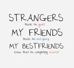 strangers think i'm quiet, my friend think i'm out-going and my bestfriends know that i'm completely insane