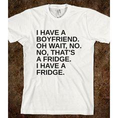 """I have a boyfriend, oh wait no. No, that's a fridge. I have a fridge"" Hahaha! Must have!"