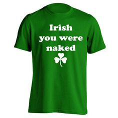 Irish You Were Naked. Avail in Mens T-shirts, Womens T-shirts, Tank Tops, & Sweatshirts. Get it Today @ DonkeyTees.com w/ FREE SHIPPING using code: PINNING at checkout.