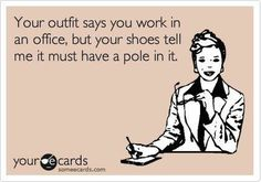 Your outfit tells me you work at an office but your shoes tell me it must have a pole in it.