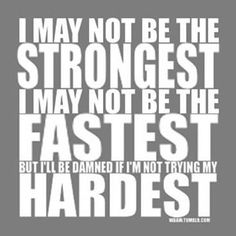 I may not be the stronger, or the fastest, but I'll be damned if I'm not trying the hardest