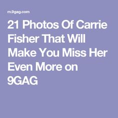 21 Photos Of Carrie Fisher That Will Make You Miss Her Even More on 9GAG