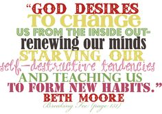 """""""God desires to change us from the inside out - renewing our minds, starving our self-destructive tendencies, and teaching us to form new habits."""" Beth Moore <-- He is GREAT at """"refining"""" us IF we let HIM!!"""