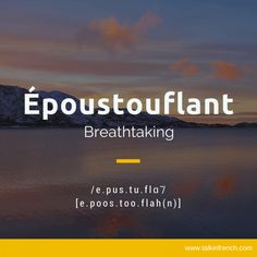 15 Favorite French Words (Part Époustouflant Époustouflant(e) not just describes an amazing moment or scene, it is in itself a breathtaking word, too! Other counterparts: stunning, astonishing, mind-blowing.