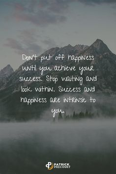Don't put off happiness until you achieve your success. Stop waiting and look within. Success and happiness are intrinsic to you.