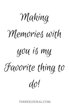 Making Memories with you is my favorite thing to do! thekeeledeal.com #quote #wordstoliveby #memories