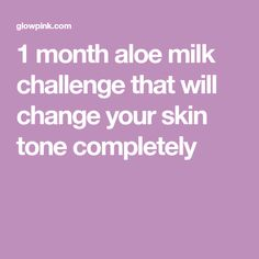 1 month aloe milk challenge that will change your skin tone completely