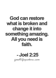 God can restore what is broken and change it into something amazing. All you need is faith.