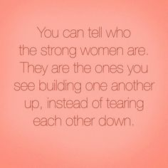 You can always tell who the strong women are, instead of tearing each other up...