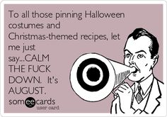 To all those pinning Halloween costumes and Christmas-themed recipes, let me just say...CALM THE FUCK DOWN. It's AUGUST.