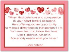 When God puts Love and Compassion in your Heart Toward someone, He's offering you an opportunity to make a Difference in that person's Life. You Must learn to Follow that Love. Don't Ignore it. Act on it. Somebody Needs What You Have.  -Joel Osteen