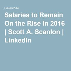 Salaries to Remain On the Rise In 2016   Scott A. Scanlon   LinkedIn