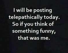 I will be posting telepathically today. So if you think of something funny, that was me.