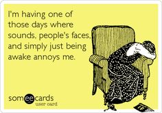 I'm having one of those days where sounds, peoples faces, and simply just being awake annoys me. Ecards