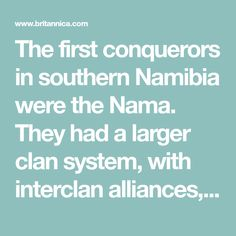 The first conquerors in southern Namibia were the Nama. They had a larger clan system, with interclan alliances, and a pastoral economy. Closely linked (usually in a dependent role) were the Damara, a people from central Africa whose culture combined pastoralism, hunting, and copper smelting. In northeastern and central Namibia the Herero (a pastoral people from central Africa) built up interlocked clan systems eventually headed by a paramount chief. The unity of the Herero nation, however…
