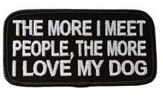 The more I meet People, More I love my Dog Funny Statement Joke Biker Iron on Embroidered Patch D44 Sujak Military Items http://www.amazon.com/dp/B00EAXXXQQ/ref=cm_sw_r_pi_dp_E4r7tb1HNE05M