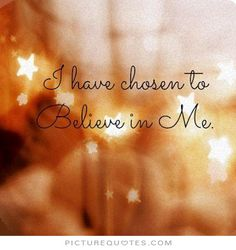I have chosen to believe in Me.