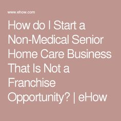 How Do I Start A Non Medical Senior Home Care Business That Is Not A Franchise Opportunity