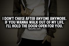 I don't chase after anyone anymore. If you wanna walk out of my life, I'll hold the door open for you.
