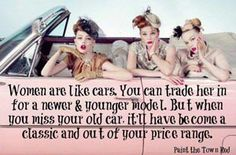 Women are like cars. You can trade her in for a newer and younger model. But when you miss your old car, it'll have become a classic and out of your price range.