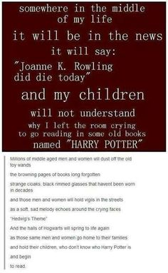 """Joanne K. Rowling did die today."" not that I plan on birthing any children, BUT the next generation will not fully understand this pain. mostly pinned, for the comments."