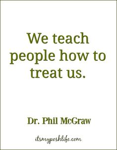 We teach people how to treat us.