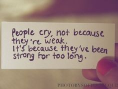 People cry, not because they're weak. It's because they've been strong for too long. ~ Anonymous