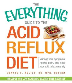 The Everything Guide to the Acid Reflux Diet: Manage Your Symptoms, Relieve Pain, and Heal Your Acid Reflux Natur...