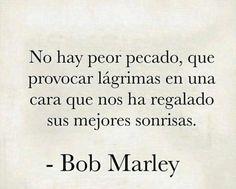 No hay peor pecado que provocar lágrimas en una cara que nos ha regalado sus mejores sonrisas.  Bob Marley