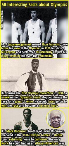 1. A Japanese gymnast named Shun Fujimoto, once broke his knee at the Olympics in 1976 but didn't tell anyone and performed miraculously despite his injury, winning his team the gold medal. 2. During the first Olympic marathon in 1896, a Greek named Spyridon Louis, stopped during the race for a glass of wine. He would later go on to win the race and become a national hero.