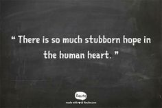 The biggest chunk of my heart is pure unadulterated stubborn hope.