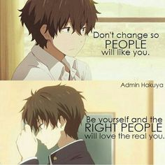 """""""Don't change so PEPOLE will like you.  Be yourself and the RIGHT PEOPLE will love the real you."""" -Admin Hakuya-"""