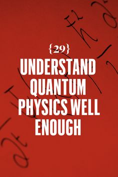 Understand quantum physics well enough that he can accept that a quarter might, at some point, pass straight through the table when dropped.   Sometimes the laws of physics aren't laws at all. Read <em>The Quantum World: Quantum Physics for Everyone,</em> by Kenneth W. Ford.   - Esquire.com