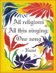 "All religions, all this singing: One song. ~ Rumi ""All religions, all this singing, one song. The differences are just illusion and vanity. The sun's light looks a little different on this wall than it does on that wall, and a lot different on this other one, but it's still one light."" -Rumi ""What shall I say, O Muslims, I know not myself, I am neither a Christian, nor a Jew, nor a Zoroastrian, nor a Muslim."" -Rumi ""I am neither of the East nor of the West…"