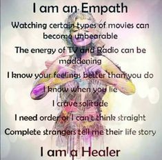 I am an Empath. Watching certain types of movies can become unbearable. The energy of the TV and Radio can be maddening. I know your feelings better than you do and I know when you lie. I crave solitude. I need order or I can't think straight. Complete strangers tell me their life story. I am a healer.