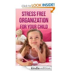 Free today 7.30.2013 Stress Free Organization For Your Child: How To Get Your Child Involved In Cleaning And Organizing Their Spaces While Still Having Fun