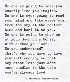 That is actually the most honest and yet not negative or positive but a pragmatic post I have read about love. It is not that a dream will be crushed but don't allow that to be what you wait for. Love yourself first and let your dreams when they come true add to the love you already share with yourself