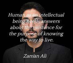 """""""Human as an intellectual being needs answers about the existence for the purpose of knowing the way to live.""""  ― Zaman Ali"""