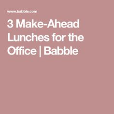 3 Make-Ahead Lunches for the Office | Babble