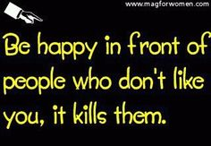 """Be happy in front of people who don't like you, it kills them"""
