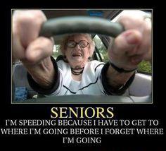 SENIORS: I'm speeding because I have to get where I'm going before I forget where I'm going
