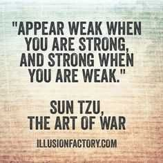 Appear weak when you are strong and strong when you are weak. - Sun Tzu, from The Art of War. Sun Tzu lived from BC and was a Chinese general, military strategist, and philosopher who lived in the Spring and Autumn period of ancient China . Art Of War Quotes, Wisdom Quotes, Quotes To Live By, Me Quotes, Motivational Quotes, Inspirational Quotes, Daily Quotes, You Are Strong Quotes, Famous Quotes