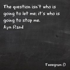 """The question isn't who is going to let me; it's who is going to stop me""""  Ayn Rand has powerful ideas."""